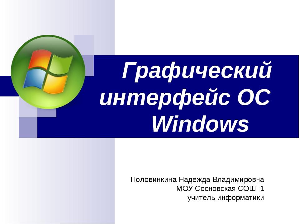 Графический интерфейс ОС Windows Половинкина Надежда Владимировна МОУ Сосновс...