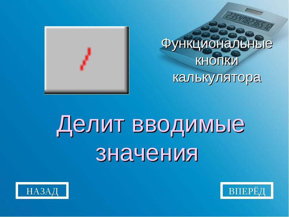 Функциональные кнопки калькулятора Делит вводимые значения НАЗАД ВПЕРЁД
