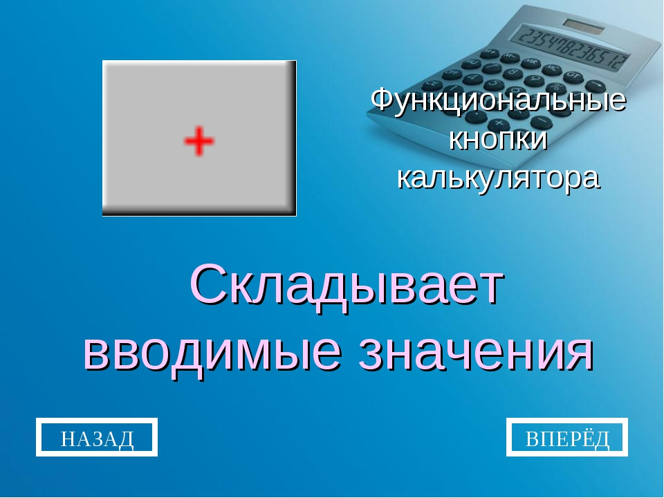 Функциональные кнопки калькулятора Складывает вводимые значения НАЗАД ВПЕРЁД