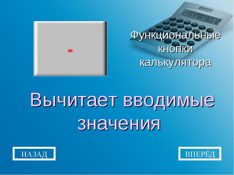 Функциональные кнопки калькулятора Вычитает вводимые значения НАЗАД ВПЕРЁД