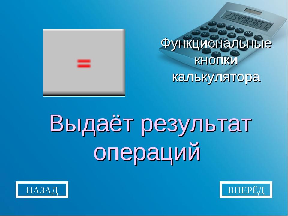 Функциональные кнопки калькулятора Выдаёт результат операций НАЗАД ВПЕРЁД