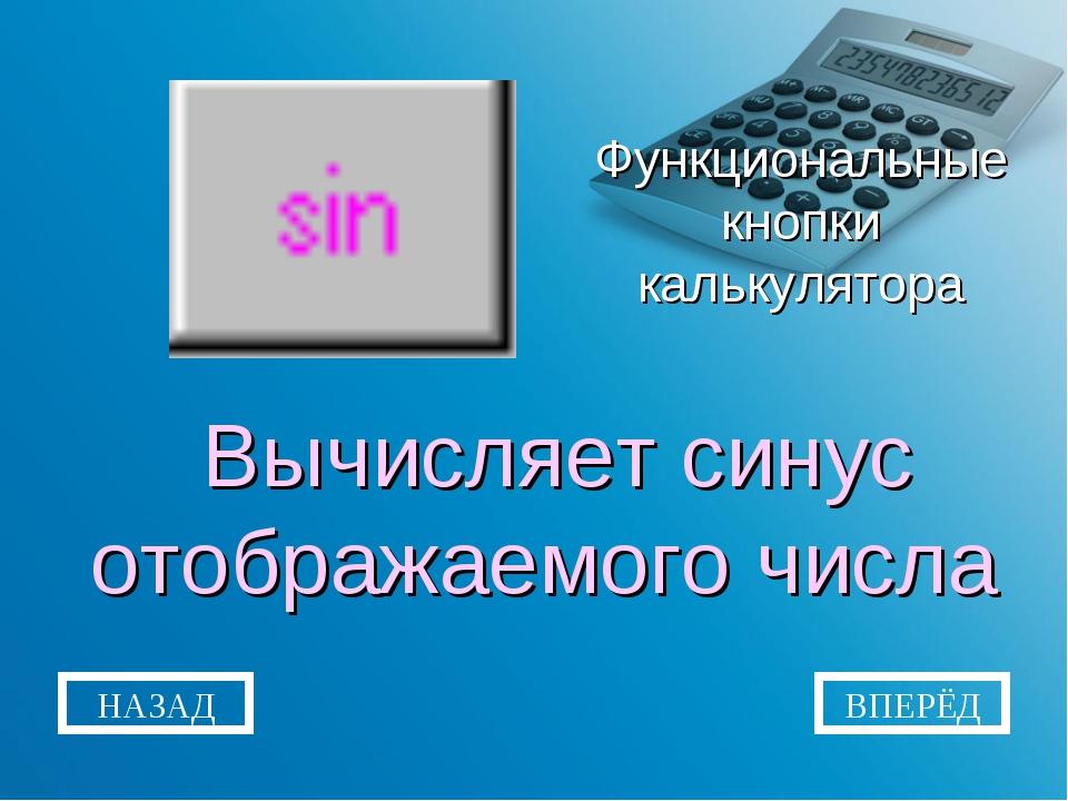 Функциональные кнопки калькулятора Вычисляет синус отображаемого числа НАЗАД...