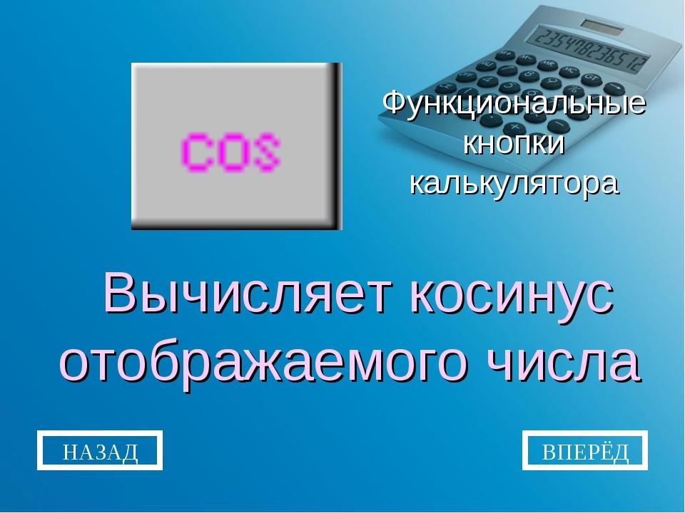 Функциональные кнопки калькулятора Вычисляет косинус отображаемого числа НАЗА...