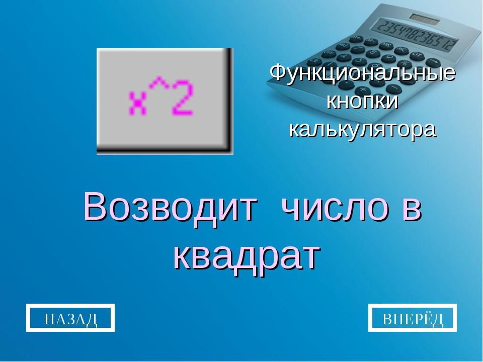 Функциональные кнопки калькулятора Возводит число в квадрат НАЗАД ВПЕРЁД