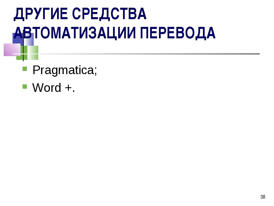 * ДРУГИЕ СРЕДСТВА АВТОМАТИЗАЦИИ ПЕРЕВОДА Pragmatica; Word +.