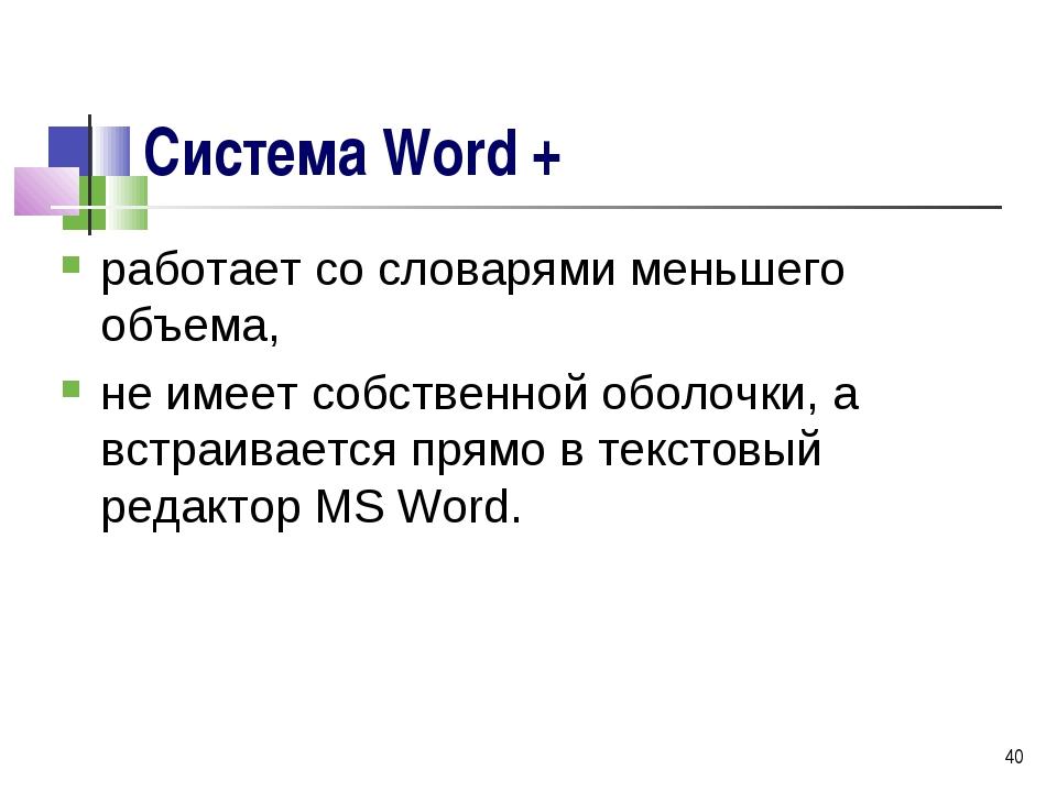 * Система Word + работает со словарями меньшего объема, не имеет собственной...