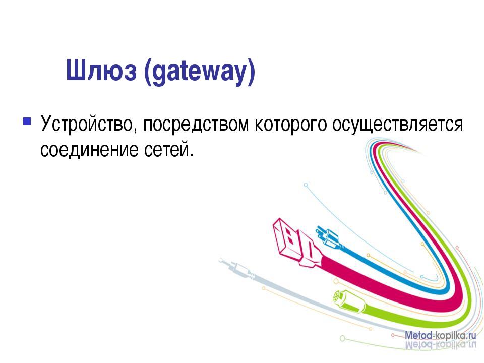 Шлюз (gateway) Устройство, посредством которого осуществляется соединение сет...