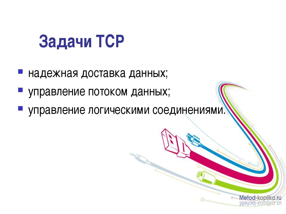 Задачи ТСР надежная доставка данных; управление потоком данных; управление ло...