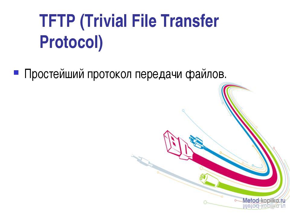 TFTP (Trivial File Transfer Protocol) Простейший протокол передачи файлов.