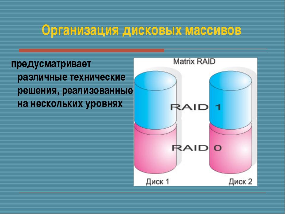 Организация дисковых массивов предусматривает различные технические решения,...