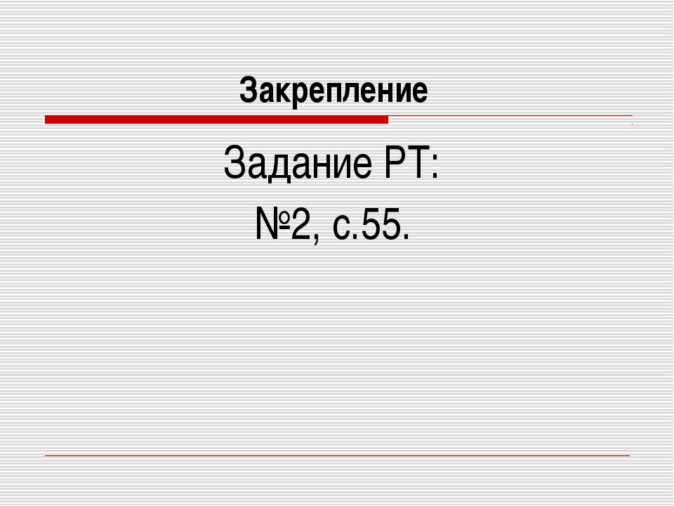 Закрепление Задание РТ: №2, с.55.
