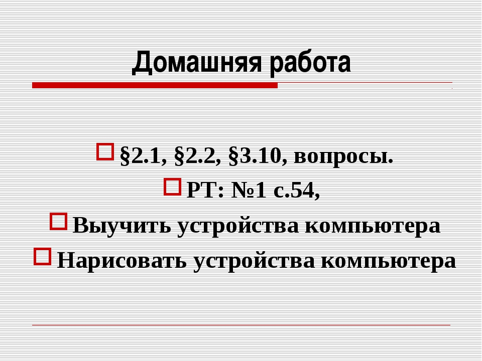 Домашняя работа §2.1, §2.2, §3.10, вопросы. РТ: №1 с.54, Выучить устройства к...