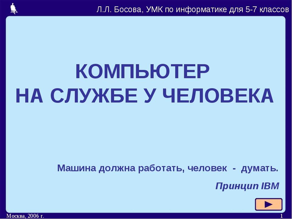 Москва, 2006 г. * КОМПЬЮТЕР НА СЛУЖБЕ У ЧЕЛОВЕКА Л.Л. Босова, УМК по информат...