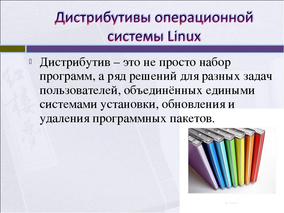 Дистрибутив – это не просто набор программ, а ряд решений для разных задач по...