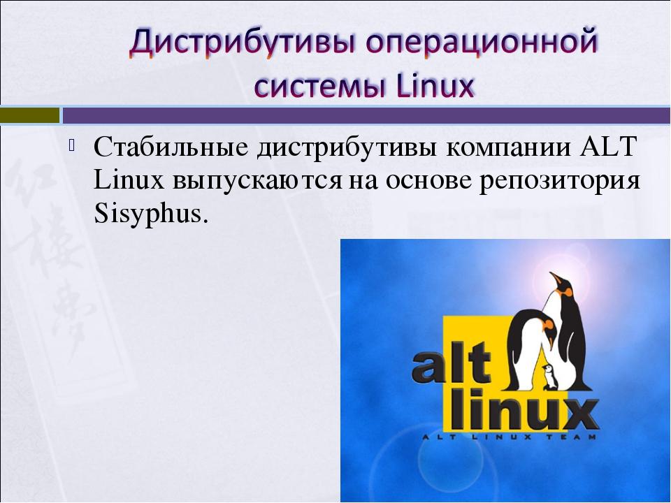 Стабильные дистрибутивы компании ALT Linux выпускаются на основе репозитория...