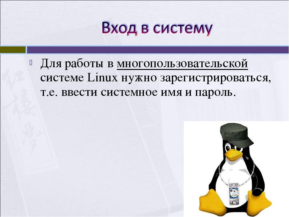 Для работы в многопользовательской системе Linux нужно зарегистрироваться, т....
