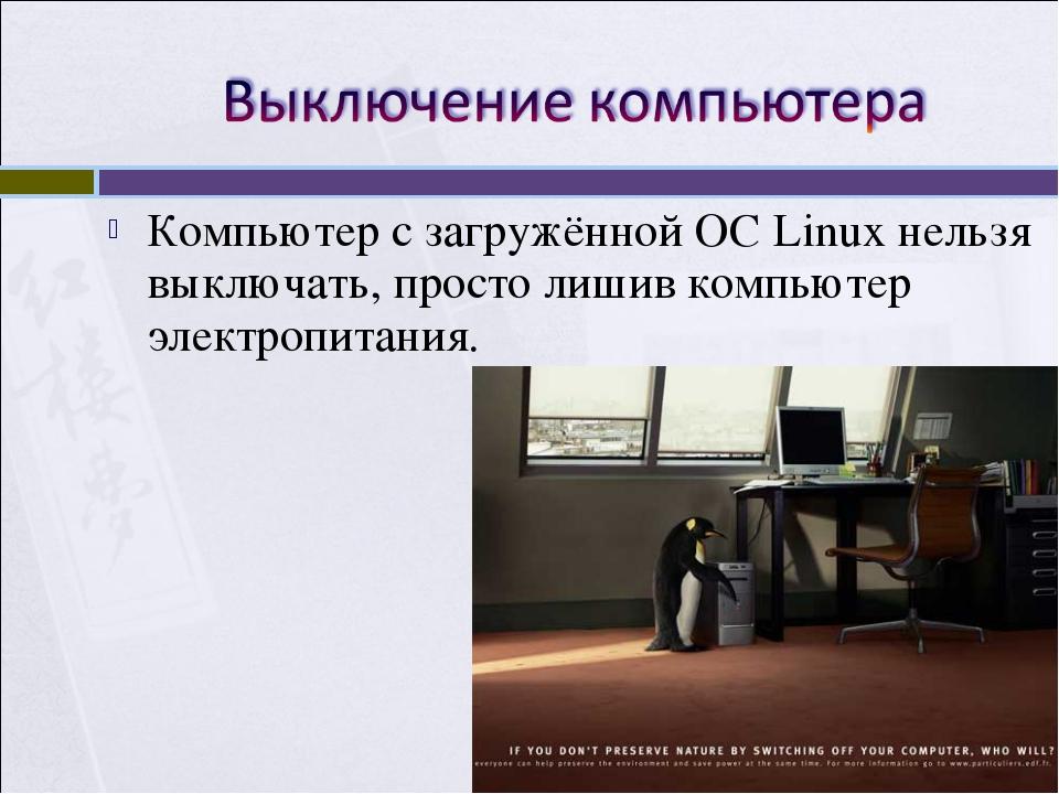 Компьютер с загружённой ОС Linux нельзя выключать, просто лишив компьютер эле...