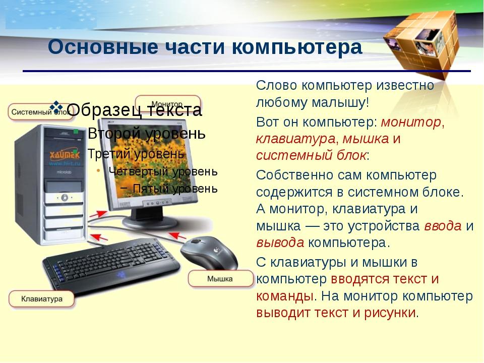 Основные части компьютера Слово компьютер известно любому малышу! Вот он комп...