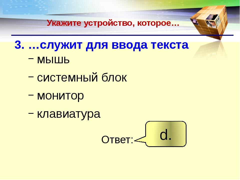 Укажите устройство, которое… 3. …служит для ввода текста мышь системный блок...