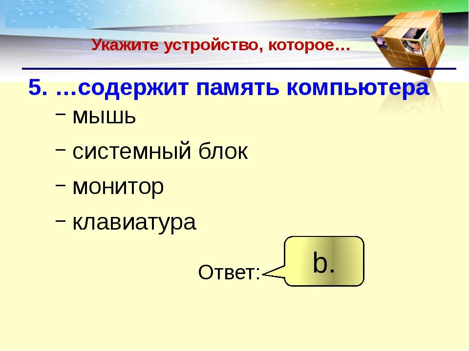 Укажите устройство, которое… 5. …содержит память компьютера мышь системный бл...