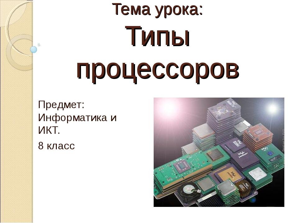 Тема урока: Типы процессоров Предмет: Информатика и ИКТ. 8 класс