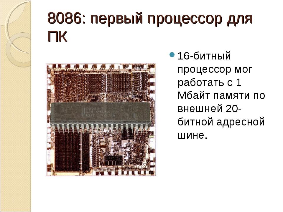 8086: первый процессор для ПК 16-битный процессор мог работать с 1 Мбайт памя...