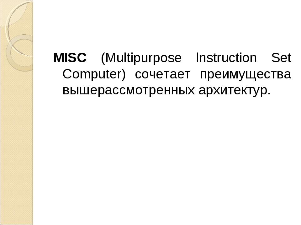 MISC (Multipurpose lnstruction Set Computer) сочетает преимущества вышерассмо...