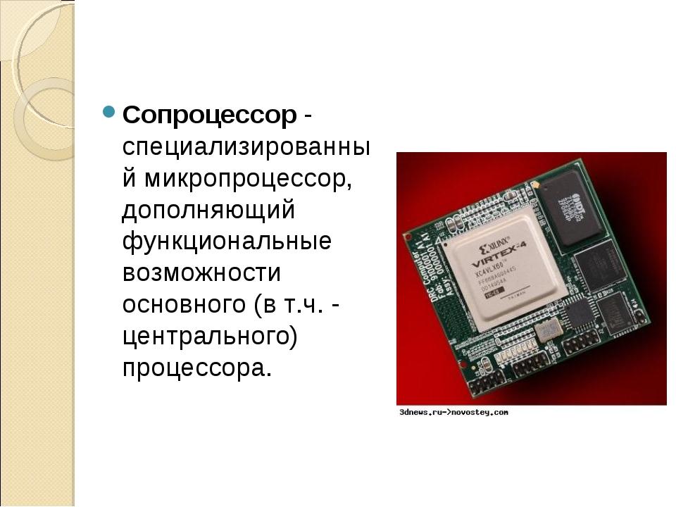 Сопроцессор - специализированный микропроцессор, дополняющий функциональные в...
