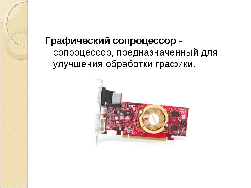Графический сопроцессор - сопроцессор, предназначенный для улучшения обработк...