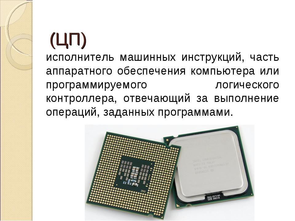 Центра́льный проце́ссор (ЦП) исполнитель машинных инструкций, часть аппаратно...