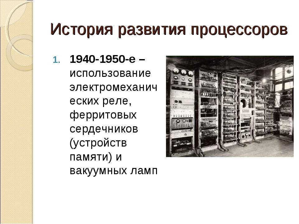 История развития процессоров 1940-1950-е –использование электромеханических р...