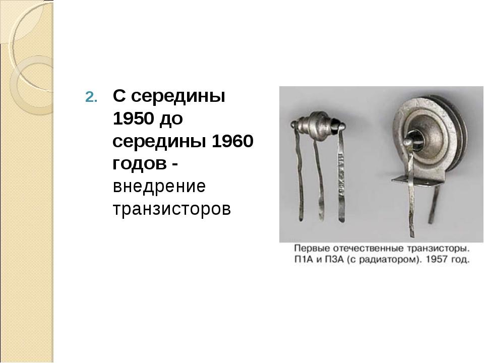 С середины 1950 до середины 1960 годов - внедрение транзисторов