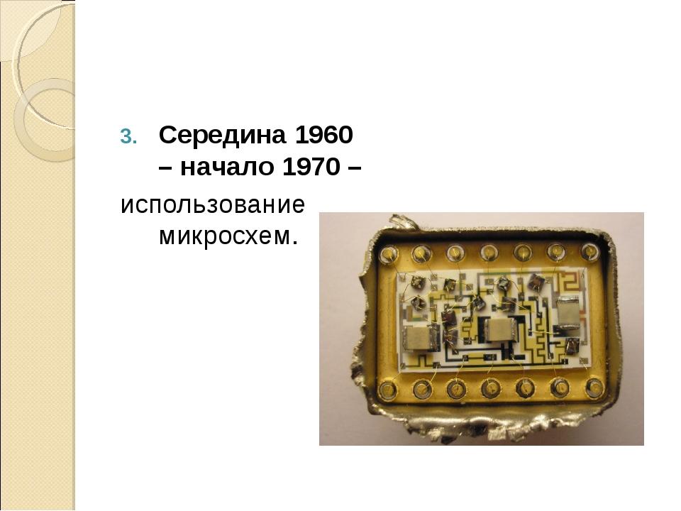 Середина 1960 – начало 1970 – использование микросхем.