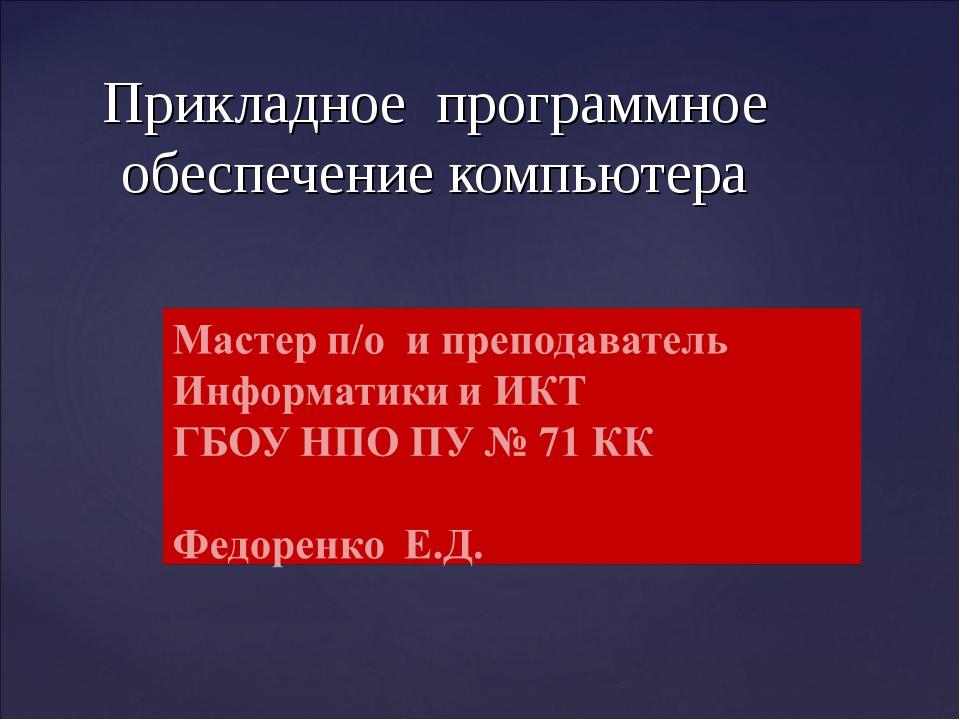 Прикладное программное обеспечение компьютера Федоренко Е.Д. ГБОУ НПО ПУ № 71...