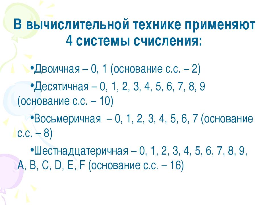 В вычислительной технике применяют 4 системы счисления: Двоичная – 0, 1 (осно...