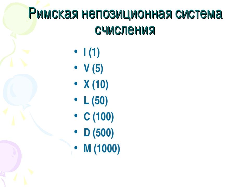 Римская непозиционная система счисления I (1) V (5) X (10) L (50) C (100) D (...
