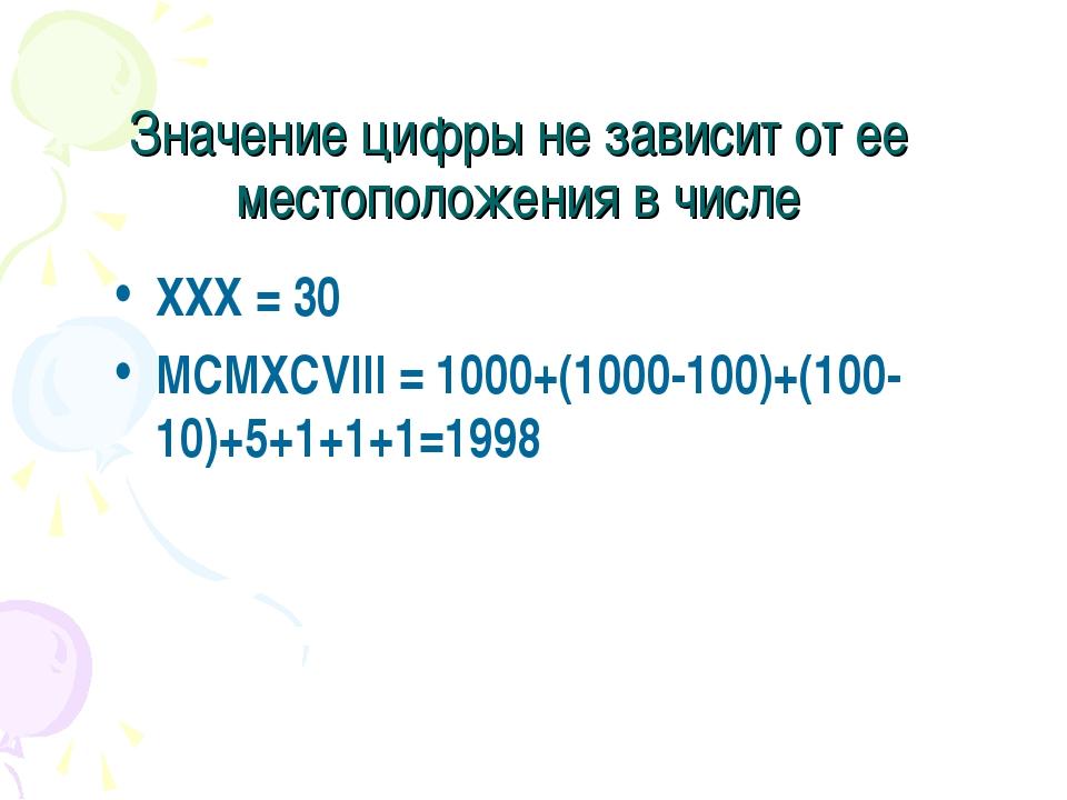 Значение цифры не зависит от ее местоположения в числе XXX = 30 MCMXCVIII = 1...