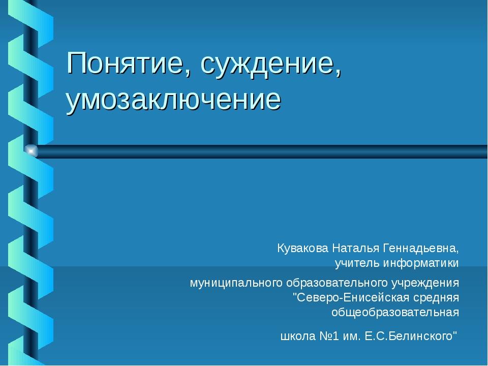 Понятие, суждение, умозаключение Кувакова Наталья Геннадьевна, учитель информ...