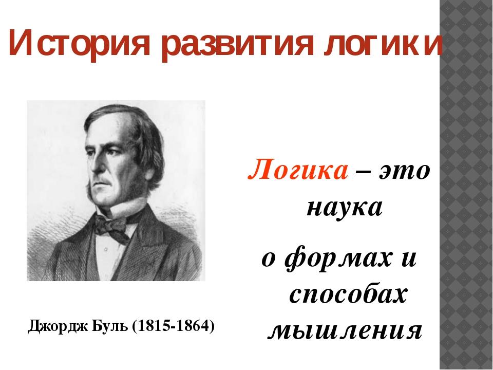 Логика – это наука о формах и способах мышления Джордж Буль (1815-1864) Истор...