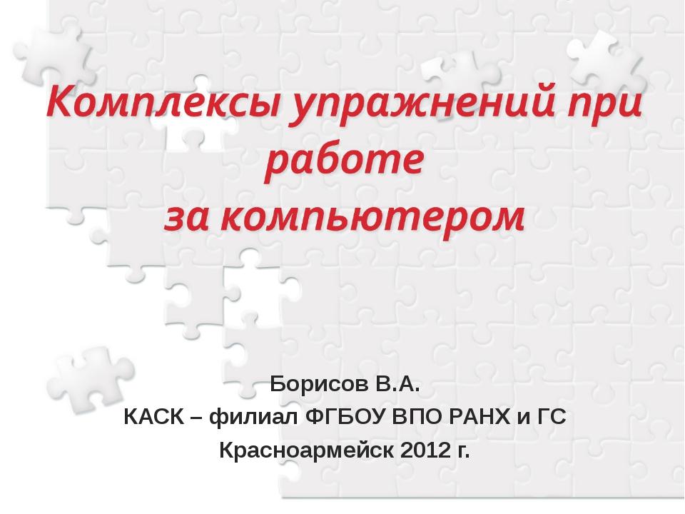 Борисов В.А. КАСК – филиал ФГБОУ ВПО РАНХ и ГС Красноармейск 2012 г.