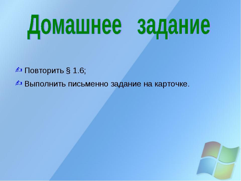 Повторить § 1.6; Выполнить письменно задание на карточке.