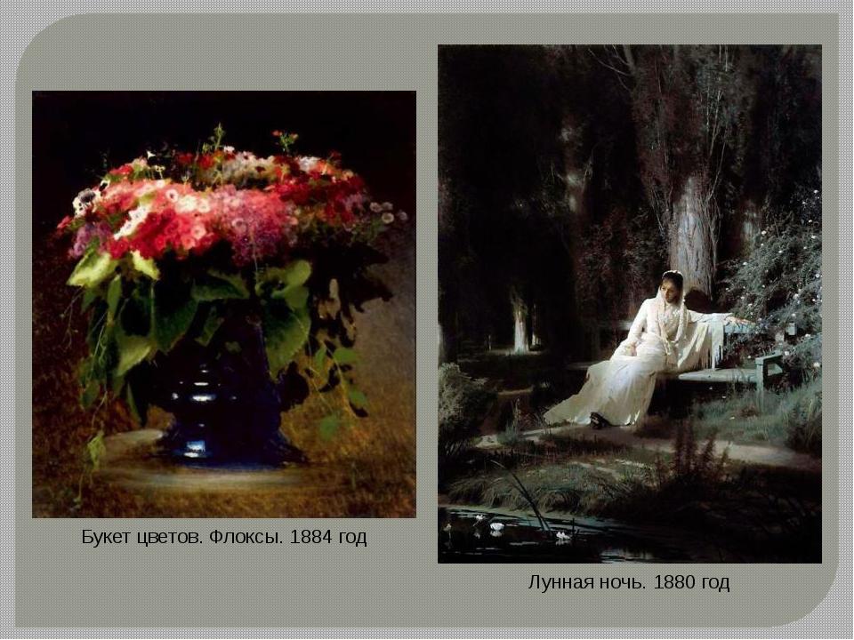 Букет цветов. Флоксы. 1884 год Лунная ночь. 1880 год