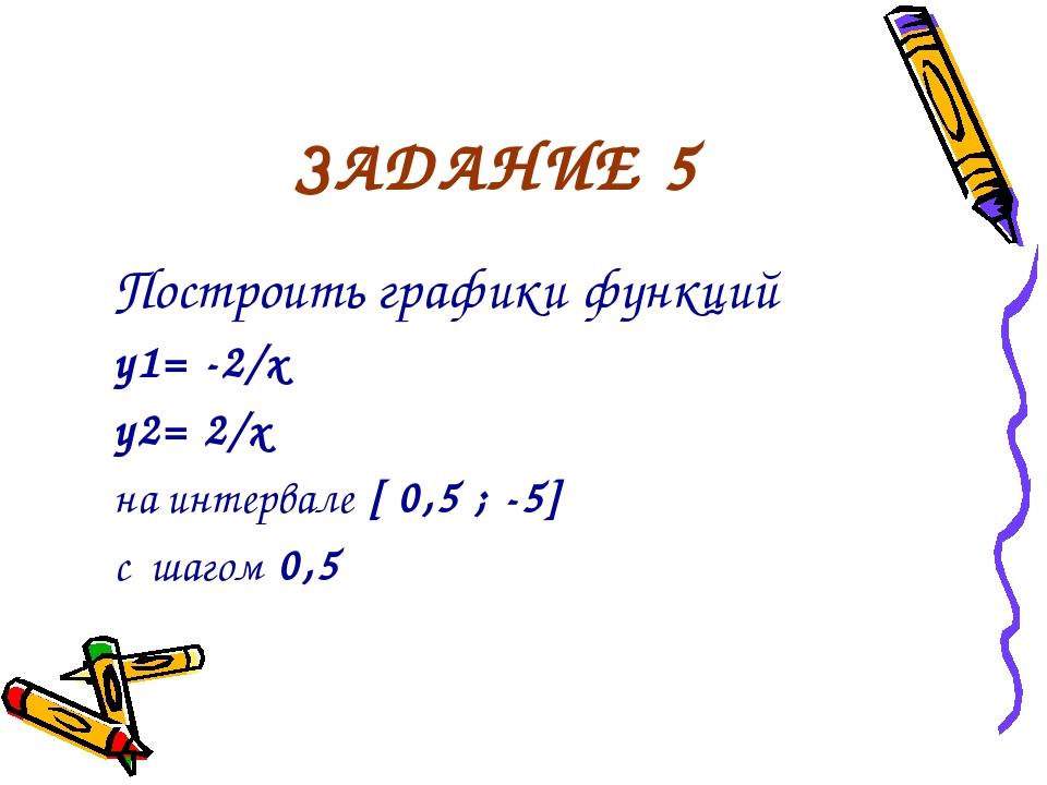 ЗАДАНИЕ 5 Построить графики функций y1= -2/x y2= 2/x на интервале [ 0,5 ; -5]...