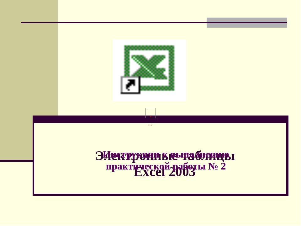 Электронные таблицы Excel 2003 Инструкции к выполнению практической работы № 2