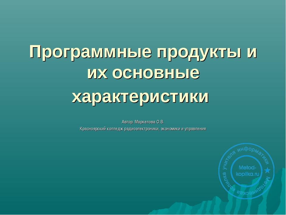 Программные продукты и их основные характеристики Автор: Маркелова О.В. Красн...