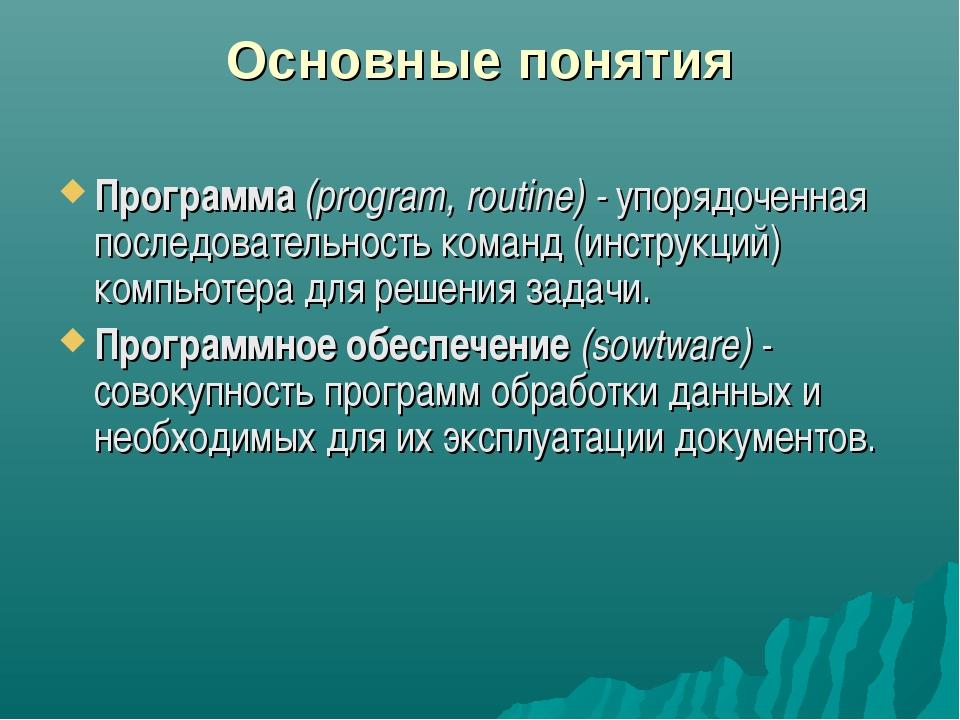 Основные понятия Программа (program, routine) - упорядоченная последовательно...