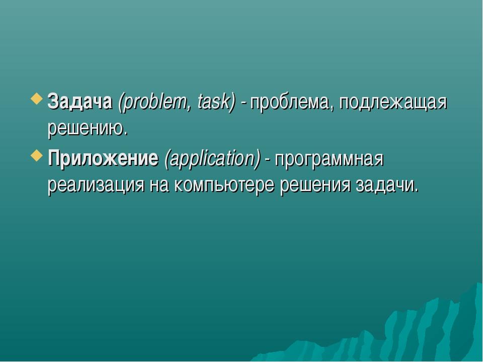 Задача (problem, task) - проблема, подлежащая решению. Приложение (applicatio...