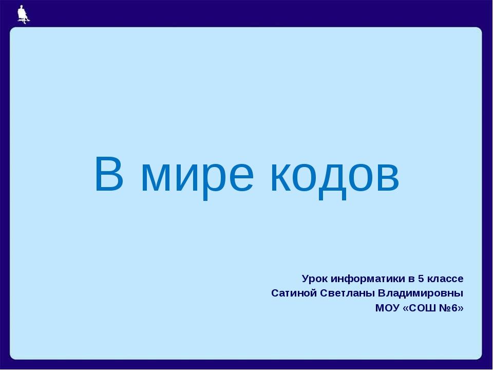 В мире кодов Урок информатики в 5 классе Сатиной Светланы Владимировны МОУ «...