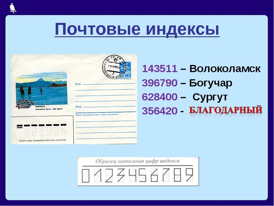 Почтовые индексы 143511 – Волоколамск 396790 – Богучар 628400 – Сургут 356420 -