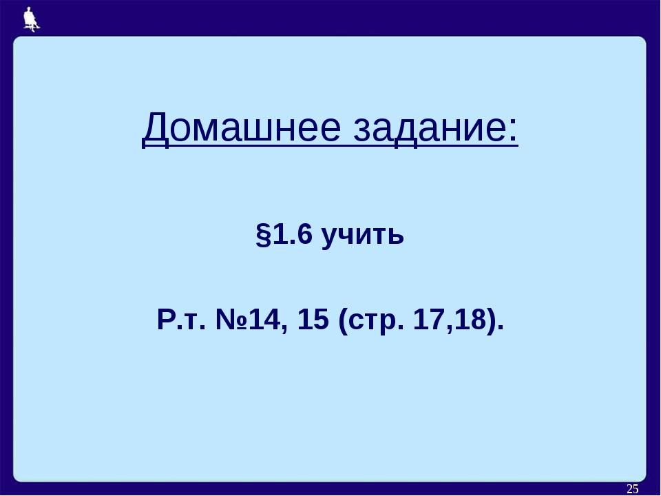 * Домашнее задание: §1.6 учить Р.т. №14, 15 (стр. 17,18).